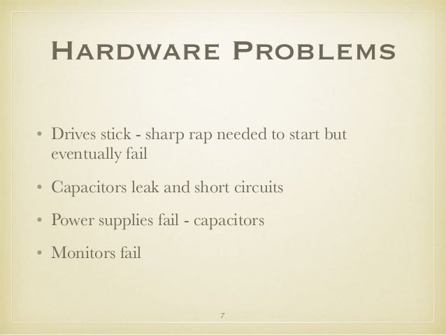 Hardware Problems • Drives stick - sharp rap needed to start but eventually fail • Capacitors leak and short circuits • Po...
