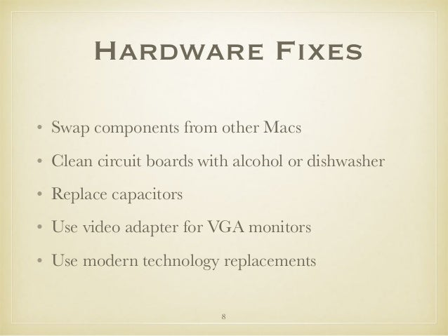 Hardware Fixes • Swap components from other Macs • Clean circuit boards with alcohol or dishwasher • Replace capacitors • ...