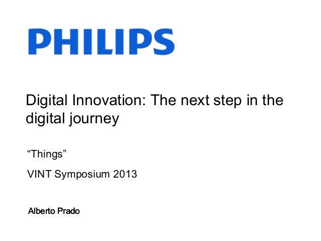 """Alberto PradoDigital Innovation: The next step in thedigital journeyAlberto Prado""""Things""""VINT Symposium 2013Alberto PradoA..."""