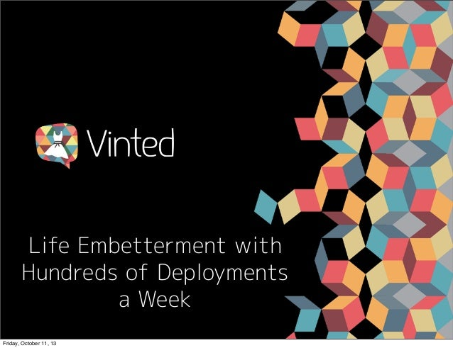 Life Embetterment with Hundreds of Deployments a Week Friday, October 11, 13