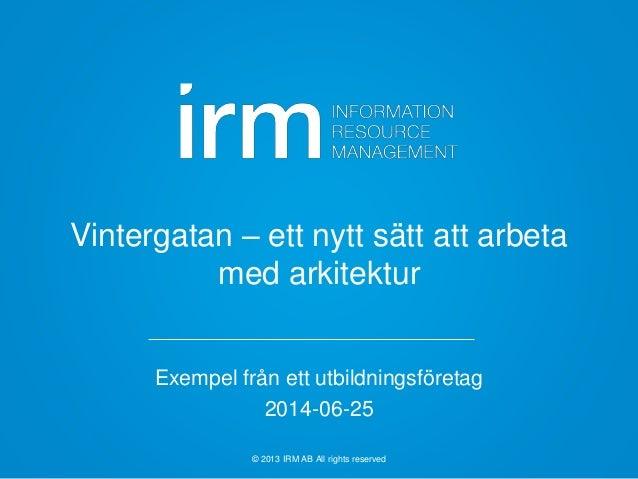© 2013 IRM AB All rights reserved Vintergatan – ett nytt sätt att arbeta med arkitektur Exempel från ett utbildningsföreta...