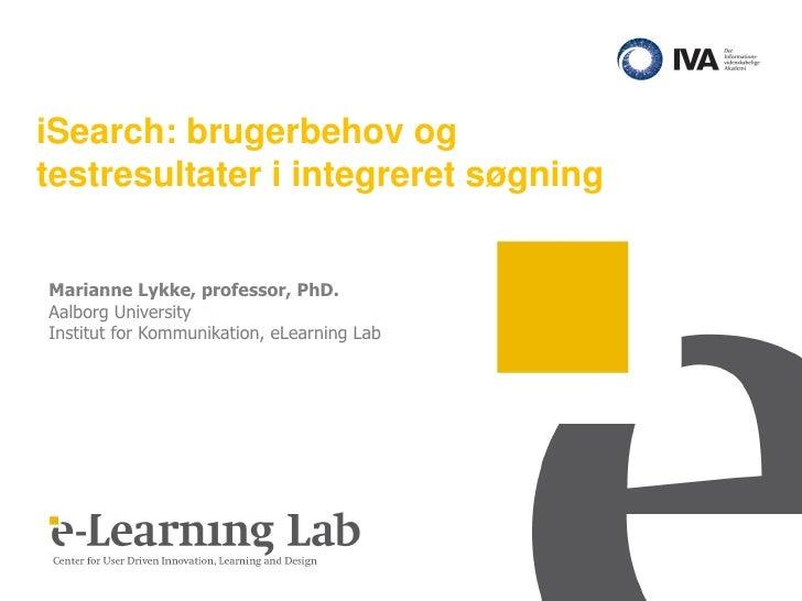 iSearch: brugerbehov ogtestresultater i integreret søgningMarianne Lykke, professor, PhD.Aalborg UniversityInstitut for Ko...