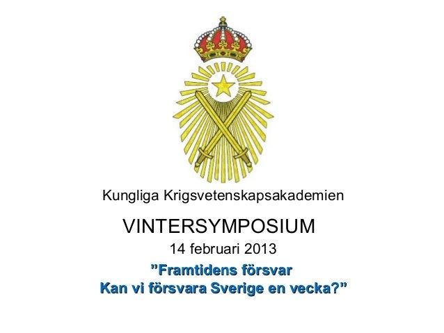 """Kungliga Krigsvetenskapsakademien   VINTERSYMPOSIUM          14 februari 2013        """"Framtidens försvarKan vi försvara Sv..."""