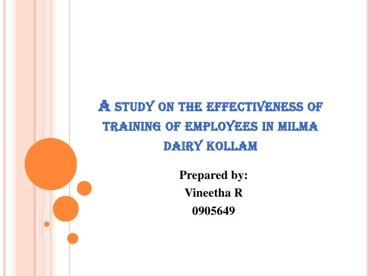 A study on the effectiveness of training of employees in milma dairy kollam<br />Prepared by:<br />Vineetha R<br />0905649...