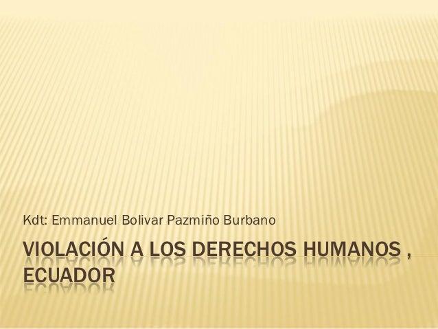 Kdt: Emmanuel Bolivar Pazmiño BurbanoVIOLACIÓN A LOS DERECHOS HUMANOS ,ECUADOR