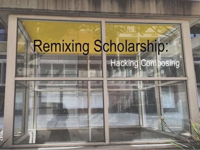 Remixing Scholarship:            Hacking Composing