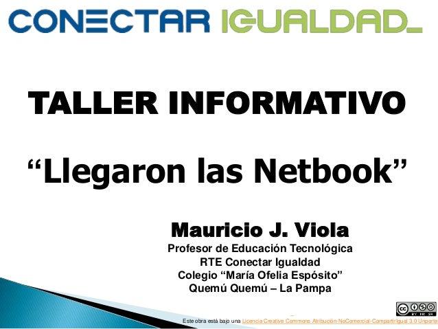 """TALLER INFORMATIVO """"Llegaron las Netbook"""" Mauricio J. Viola Profesor de Educación Tecnológica RTE Conectar Igualdad Colegi..."""