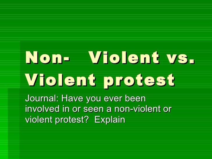 Non- Violent vs. Violent protest Journal: Have you ever been involved in or seen a non-violent or violent protest?  Explain
