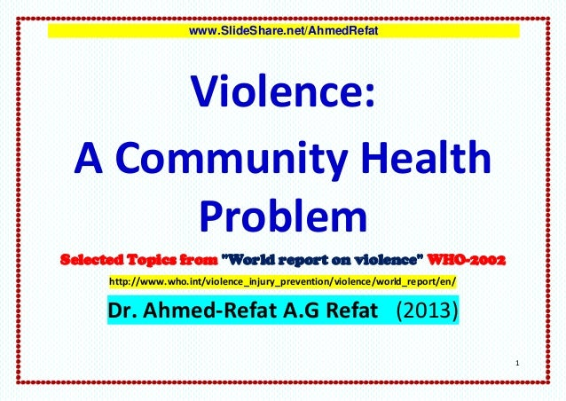 """www.SlideShare.net/AhmedRefat      Violence: A Community Health      ProblemSelected Topics from """"World report on violence..."""
