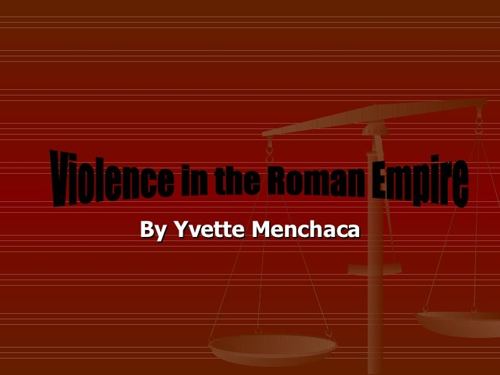 By Yvette Menchaca Violence in the Roman Empire