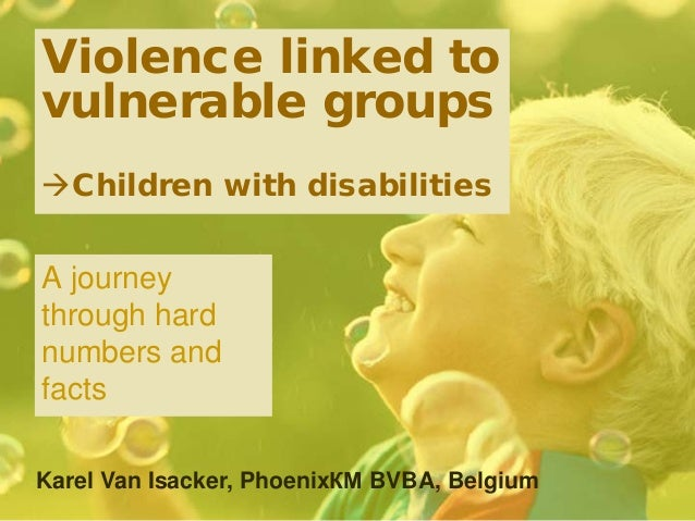 Violence linked to vulnerable groups Children with disabilities A journey through hard numbers and facts Karel Van Isacke...