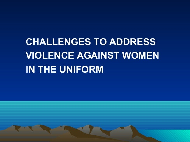 CHALLENGES TO ADDRESS VIOLENCE AGAINST WOMEN IN THE UNIFORM
