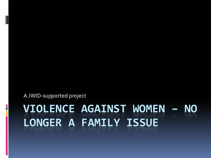 A JWIDǦsupported projectVIOLENCE AGAINST WOMEN – NOLONGER A FAMILY ISSUE