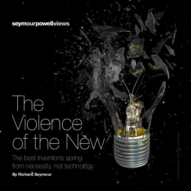 The Violence of the New The best inventions spring from necessity, not technology By Richard Seymour ExplodingLightbulb-Ja...