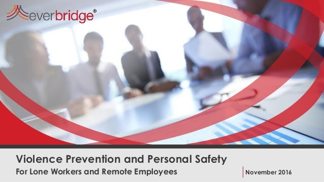 For Lone Workers and Remote Employees Violence Prevention and Personal Safety November 2016