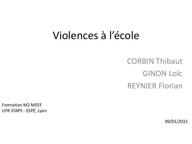 Violences à l'école CORBIN Thibaut GINON Loïc REYNIER Florian Formation M2 MEEF UFR STAPS - ESPÉ, Lyon 09/01/2015