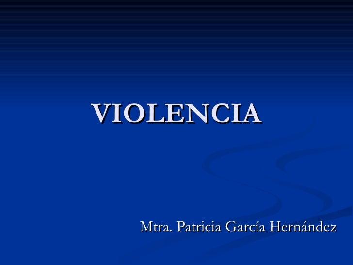 VIOLENCIA     Mtra. Patricia García Hernández
