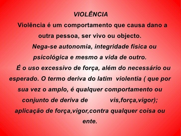 VIOLÊNCIA   Violência é um comportamento que causa dano a outra pessoa, ser vivo ou objecto.   Nega-se autonomia, integrid...