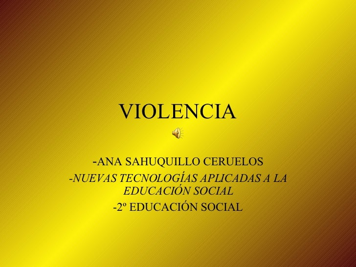 VIOLENCIA - ANA SAHUQUILLO CERUELOS -NUEVAS TECNOLOGÍAS APLICADAS A LA EDUCACIÓN SOCIAL -2º EDUCACIÓN SOCIAL