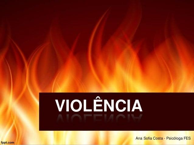 VIOLÊNCIA Ana Sofia Costa - Psicóloga FES