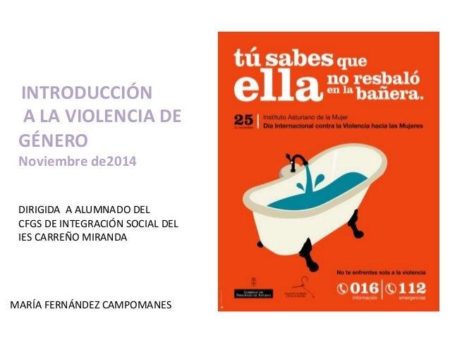 INTRODUCCIÓN  A LA VIOLENCIA DE  GÉNERO  Noviembre de2014  DIRIGIDA A ALUMNADO DEL  CFGS DE INTEGRACIÓN SOCIAL DEL  IES CA...
