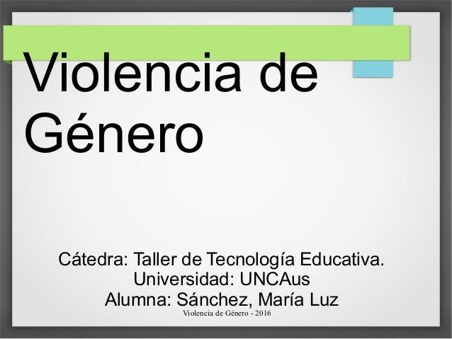 Violencia de Género - 2016 Violencia de Género Cátedra: Taller de Tecnología Educativa. Universidad: UNCAus Alumna: Sánche...