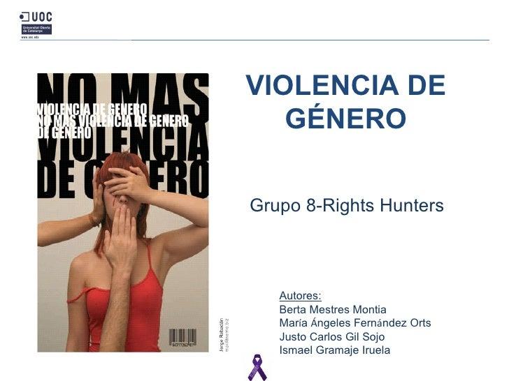 VIOLENCIA DE GÉNERO Grupo 8 -Rights Hunters Autores: Berta Mestres Montia Mar í a  Á ngeles Fern á ndez Orts Justo Carlos ...