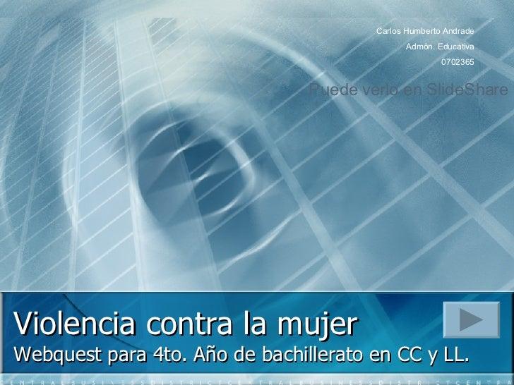 Violencia contra la mujer   Webquest para  4to. Año de bachillerato en CC y LL. Carlos Humberto Andrade Admón. Educativa 0...