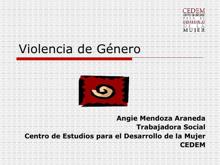 Violencia de Género Angie Mendoza Araneda Trabajadora Social Centro de Estudios para el Desarrollo de la Mujer CEDEM