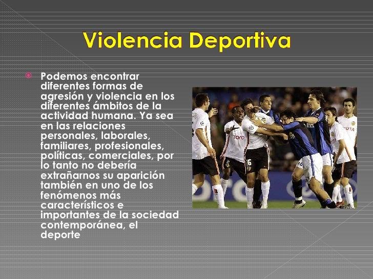 <ul><li>Podemos encontrar diferentes formas de agresión y violencia en los diferentes ámbitos de la actividad humana. Ya s...