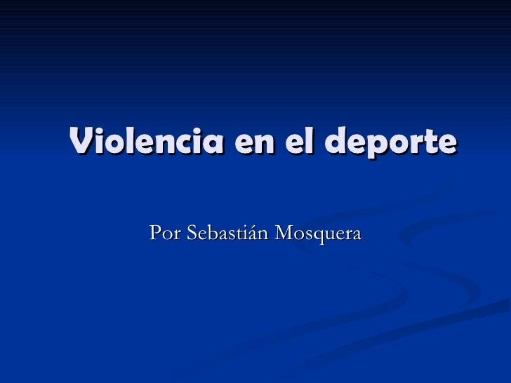 Violencia en el deporte Por Sebastián Mosquera