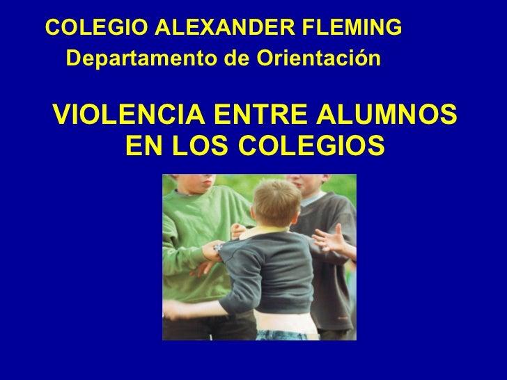VIOLENCIA ENTRE ALUMNOS EN LOS COLEGIOS COLEGIO ALEXANDER FLEMING Departamento de Orientación