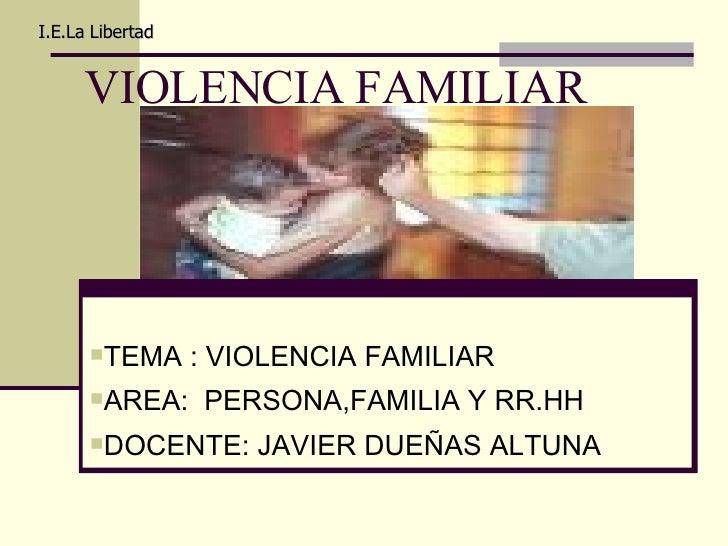 VIOLENCIA FAMILIAR I.E.La Libertad <ul><li>TEMA : VIOLENCIA FAMILIAR </li></ul><ul><li>AREA:  PERSONA,FAMILIA Y RR.HH </li...
