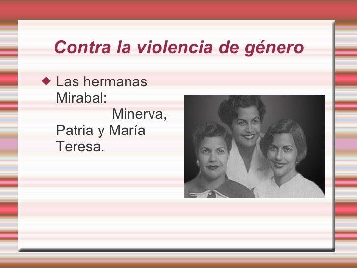 Contra la violencia de género <ul><li>Las hermanas  Mirabal:  Minerva, Patria y María Teresa. </li></ul>