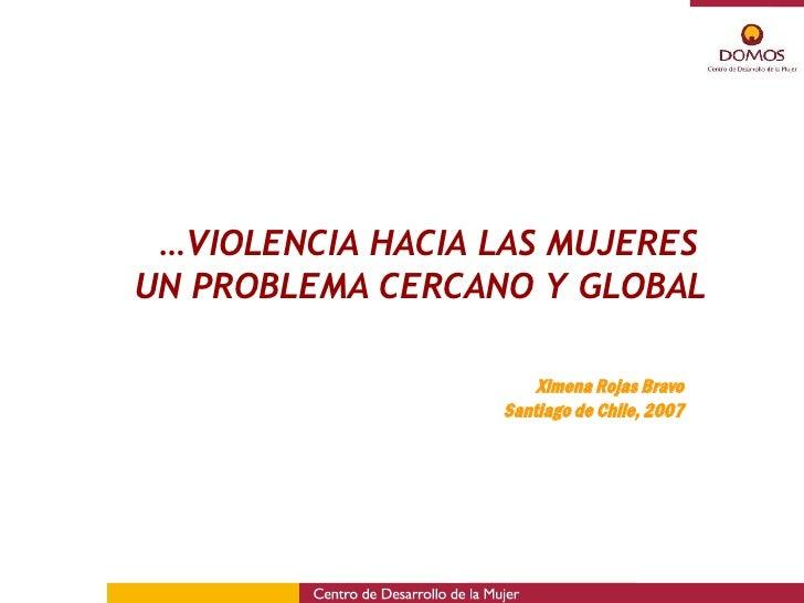 … VIOLENCIA HACIA LAS MUJERES  UN PROBLEMA CERCANO Y GLOBAL Ximena Rojas Bravo Santiago de Chile, 2007