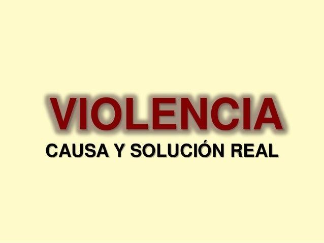 VIOLENCIA  CAUSA Y SOLUCIÓN REAL