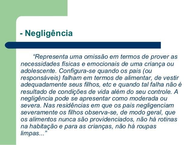 """- Negligência """"Representa uma omissão em termos de prover as necessidades físicas e emocionais de uma criança ou adolescen..."""