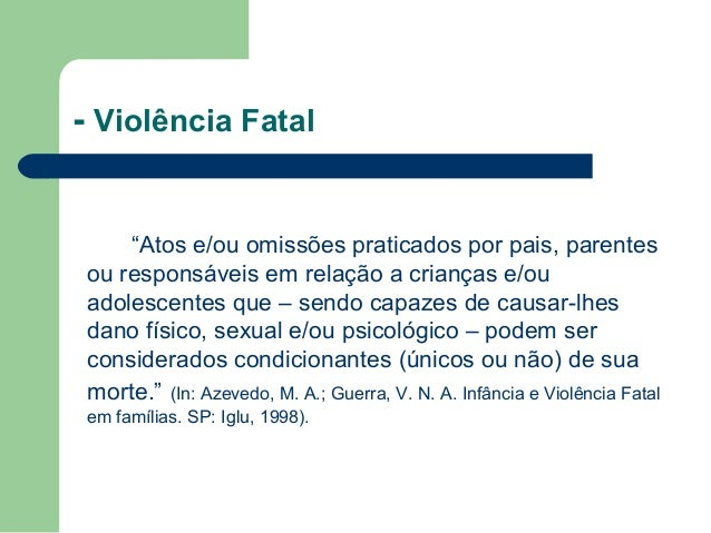 """- Violência Fatal """"Atos e/ou omissões praticados por pais, parentes ou responsáveis em relação a crianças e/ou adolescente..."""