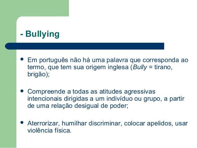 - Bullying  Em português não há uma palavra que corresponda ao termo, que tem sua origem inglesa (Bully = tirano, brigão)...