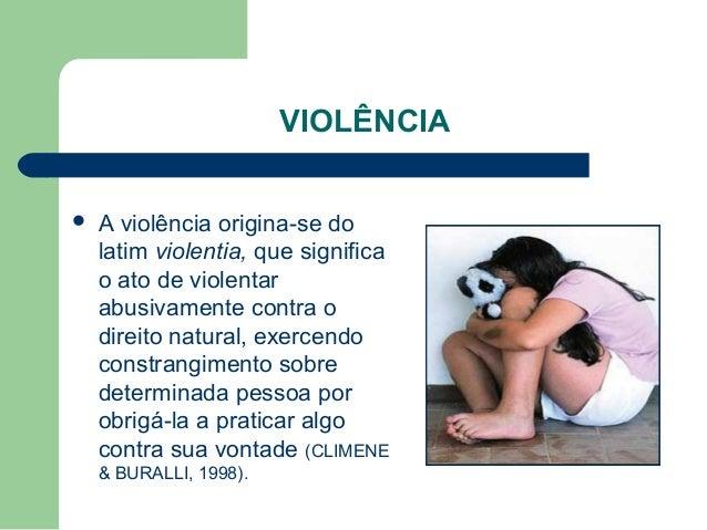 VIOLÊNCIA  A violência origina-se do latim violentia, que significa o ato de violentar abusivamente contra o direito natu...