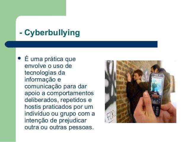 - Cyberbullying  É uma prática que envolve o uso de tecnologias da informação e comunicação para dar apoio a comportament...