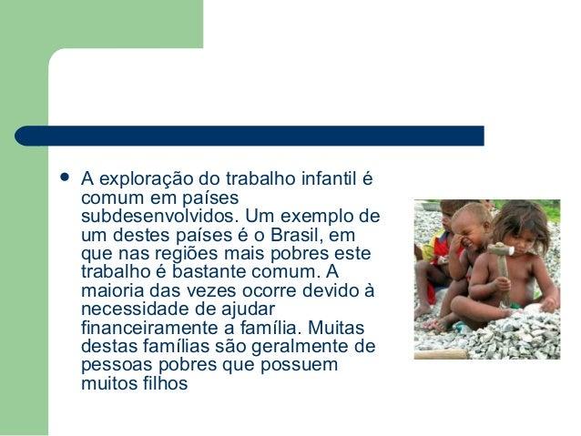  A exploração do trabalho infantil é comum em países subdesenvolvidos. Um exemplo de um destes países é o Brasil, em que ...