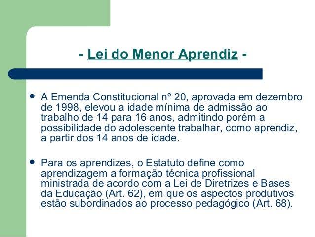 - Lei do Menor Aprendiz -  A Emenda Constitucional nº 20, aprovada em dezembro de 1998, elevou a idade mínima de admissão...