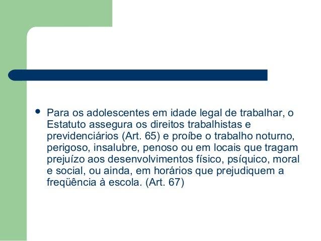  Para os adolescentes em idade legal de trabalhar, o Estatuto assegura os direitos trabalhistas e previdenciários (Art. 6...