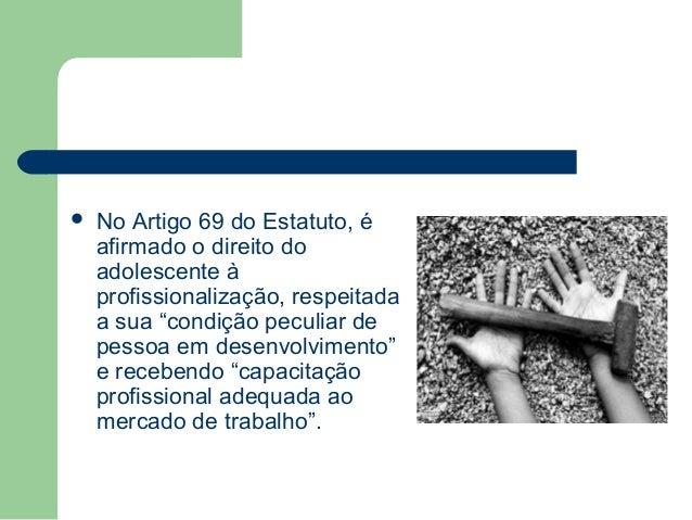 """ No Artigo 69 do Estatuto, é afirmado o direito do adolescente à profissionalização, respeitada a sua """"condição peculiar ..."""