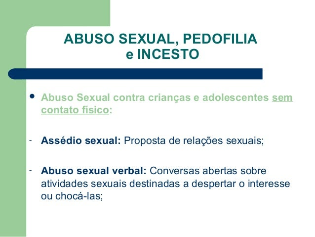 ABUSO SEXUAL, PEDOFILIA e INCESTO  Abuso Sexual contra crianças e adolescentes sem contato físico: - Assédio sexual: Prop...