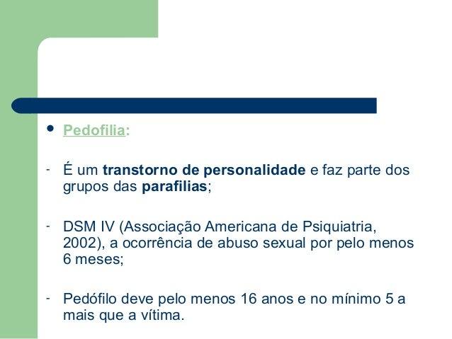  Pedofilia: - É um transtorno de personalidade e faz parte dos grupos das parafilias; - DSM IV (Associação Americana de P...