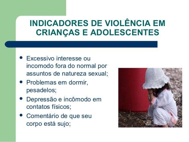 INDICADORES DE VIOLÊNCIA EM CRIANÇAS E ADOLESCENTES  Excessivo interesse ou incomodo fora do normal por assuntos de natur...