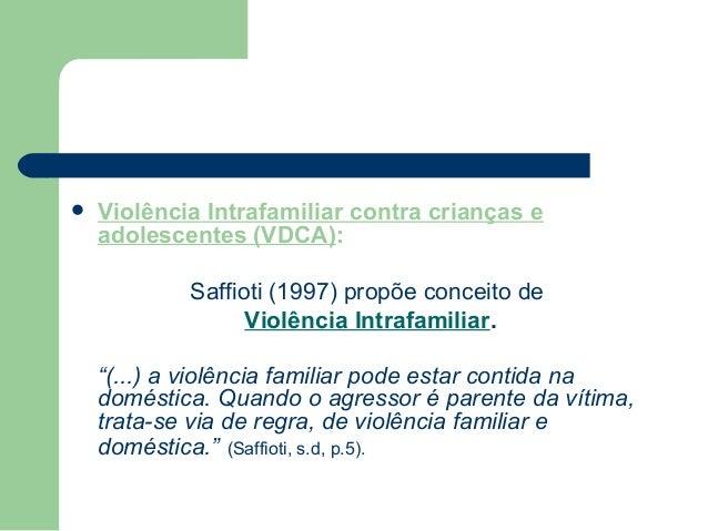  Violência Intrafamiliar contra crianças e adolescentes (VDCA): Saffioti (1997) propõe conceito de Violência Intrafamilia...