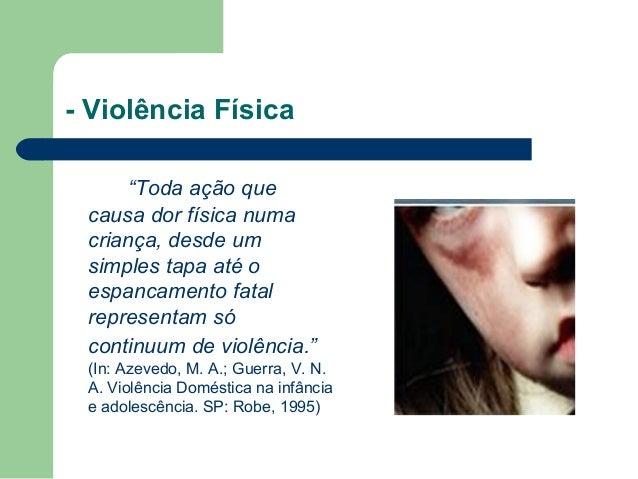 """- Violência Física """"Toda ação que causa dor física numa criança, desde um simples tapa até o espancamento fatal representa..."""